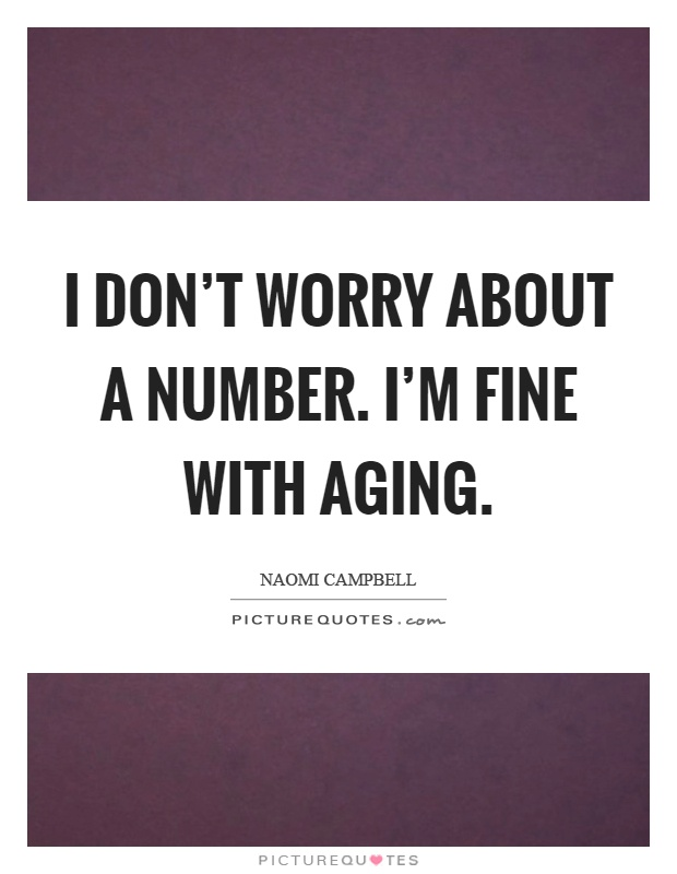 I don't worry about a number. I'm fine with aging Picture Quote #1
