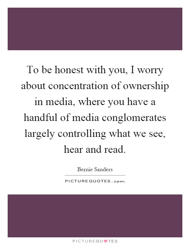 To be honest with you, I worry about concentration of ownership in media, where you have a handful of media conglomerates largely controlling what we see, hear and read Picture Quote #1