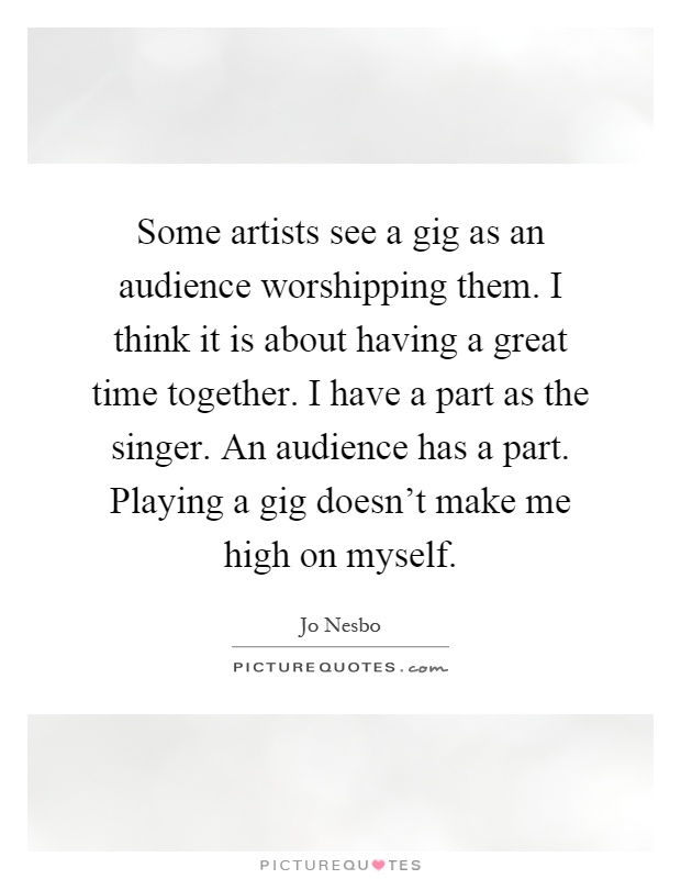 Some artists see a gig as an audience worshipping them. I think it is about having a great time together. I have a part as the singer. An audience has a part. Playing a gig doesn't make me high on myself Picture Quote #1