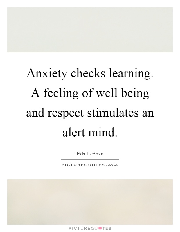 Anxiety checks learning. A feeling of well being and respect stimulates an alert mind Picture Quote #1