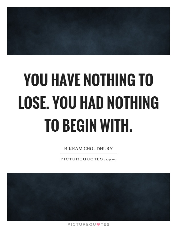 You have nothing to lose. You had nothing to begin with Picture Quote #1