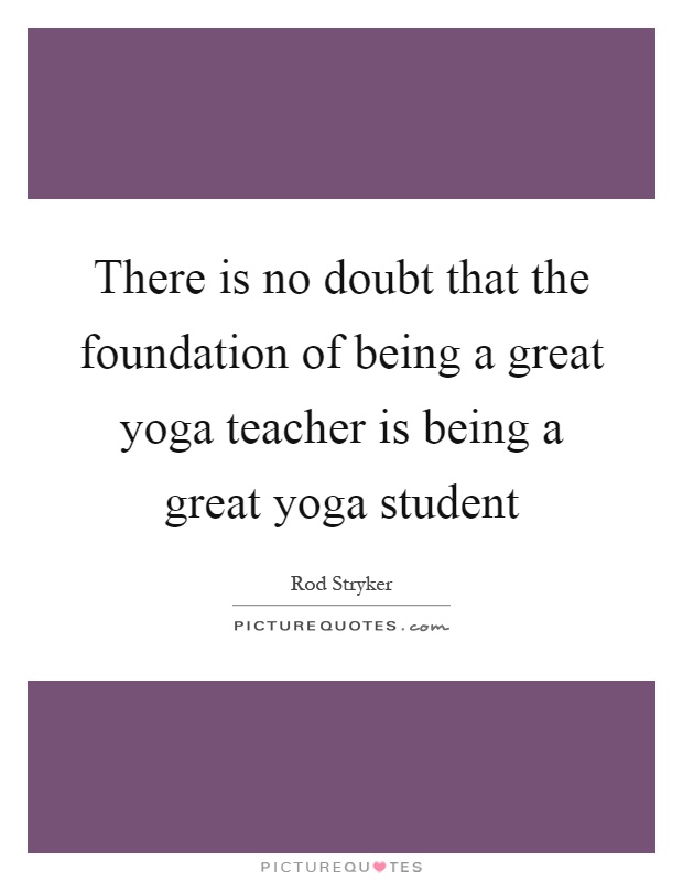 There Is No Doubt That The Foundation Of Being A Great Yoga Teacher