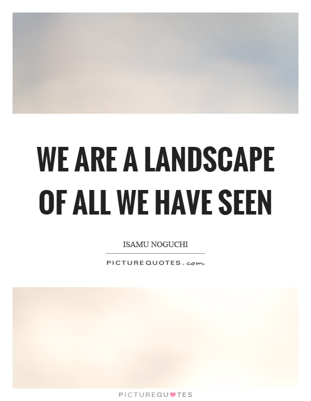 Quotes About Landscape Unique We Are A Landscape Of All We Have Seen  Picture Quotes