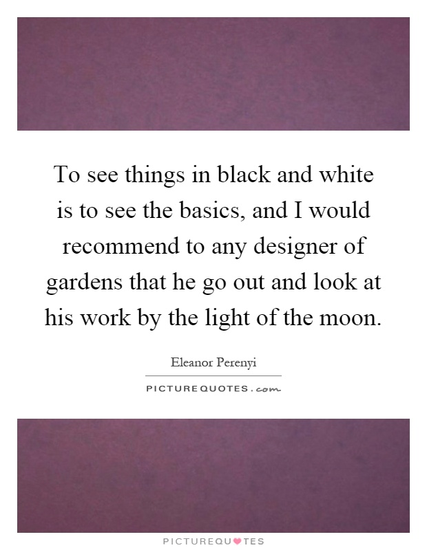 To see things in black and white is to see the basics, and I would recommend to any designer of gardens that he go out and look at his work by the light of the moon Picture Quote #1