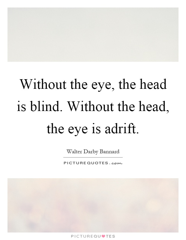 Without the eye, the head is blind. Without the head, the eye is adrift Picture Quote #1