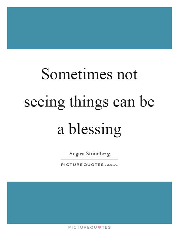 Sometimes not seeing things can be a blessing Picture Quote #1