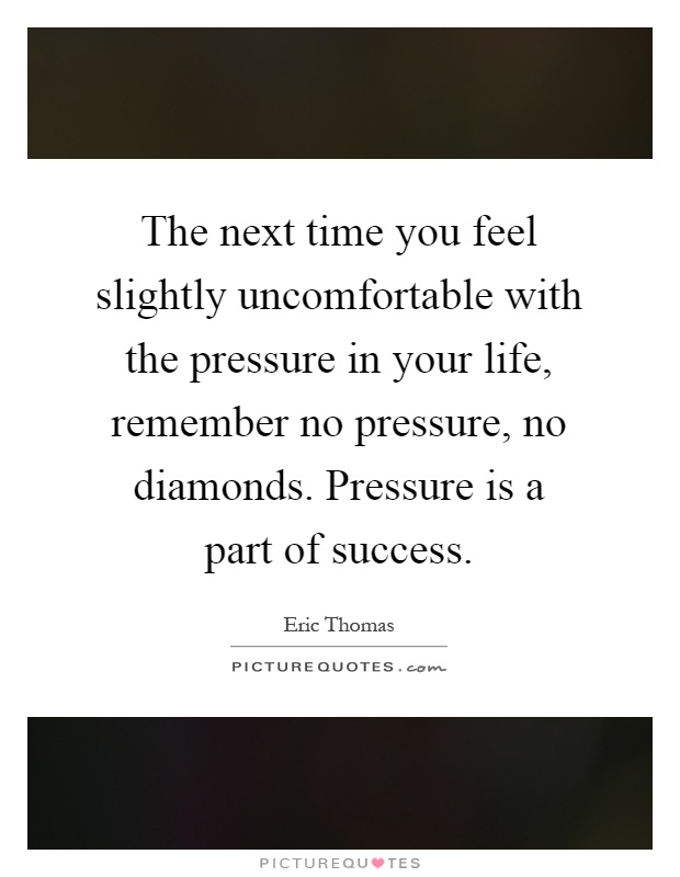 The next time you feel slightly uncomfortable with the pressure in your life, remember no pressure, no diamonds. Pressure is a part of success Picture Quote #1