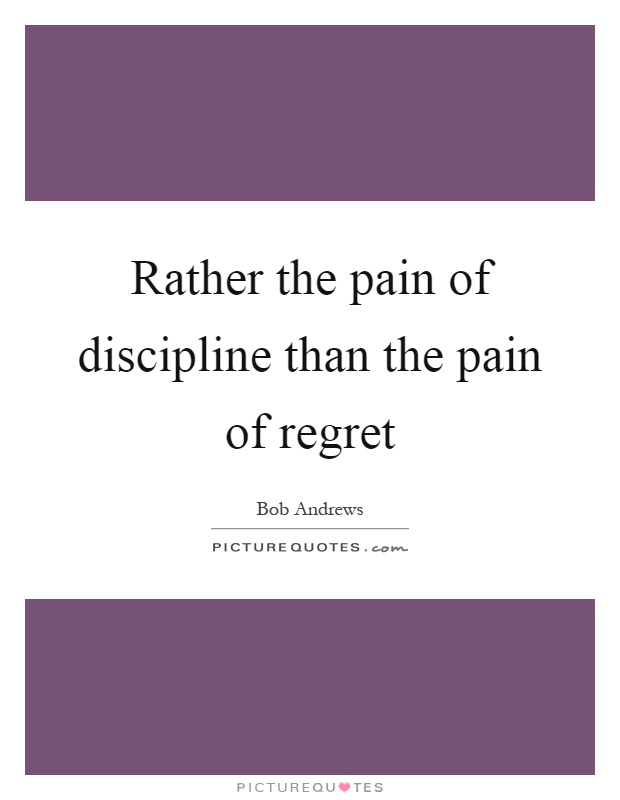 Rather the pain of discipline than the pain of regret Picture Quote #1