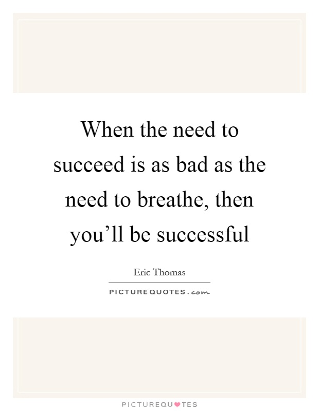 When the need to succeed is as bad as the need to breathe, then you'll be successful Picture Quote #1