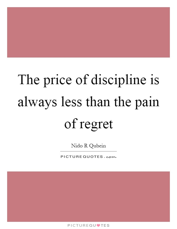 The price of discipline is always less than the pain of regret Picture Quote #1