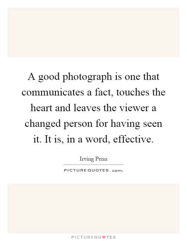 A good photograph is one that communicates a fact, touches the heart and leaves the viewer a changed person for having seen it. It is, in a word, effective Picture Quote #1