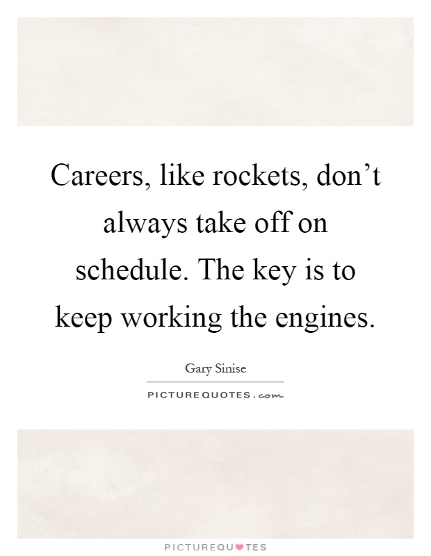 Careers, like rockets, don't always take off on schedule. The key is to keep working the engines Picture Quote #1