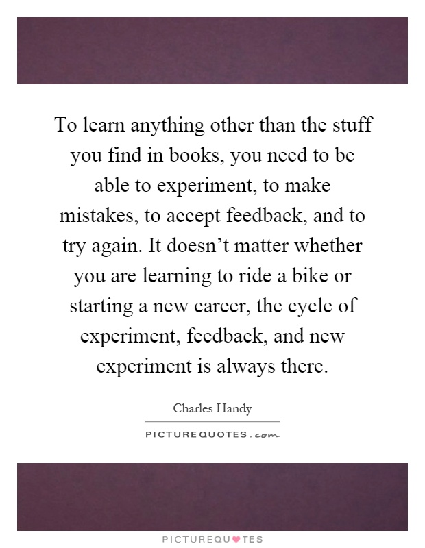 To learn anything other than the stuff you find in books, you need to be able to experiment, to make mistakes, to accept feedback, and to try again. It doesn't matter whether you are learning to ride a bike or starting a new career, the cycle of experiment, feedback, and new experiment is always there Picture Quote #1