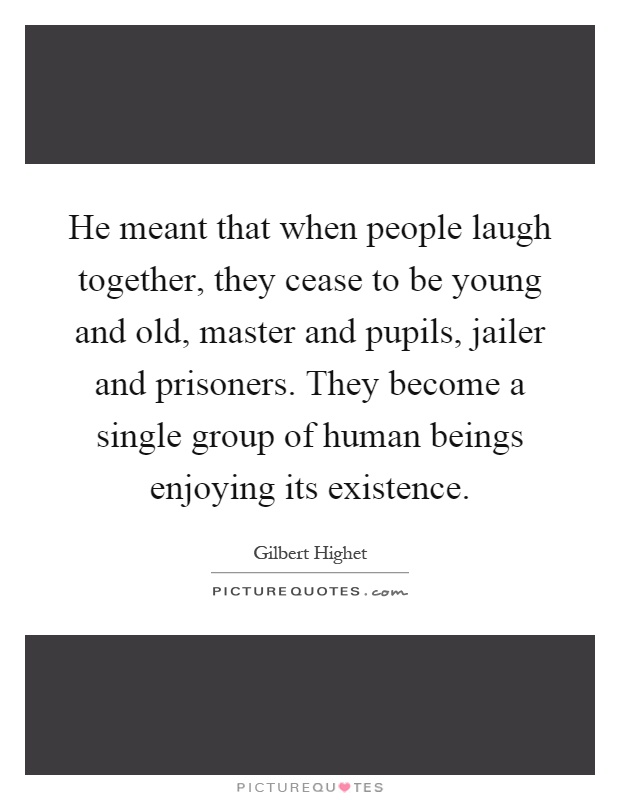 He meant that when people laugh together, they cease to be young and old, master and pupils, jailer and prisoners. They become a single group of human beings enjoying its existence Picture Quote #1