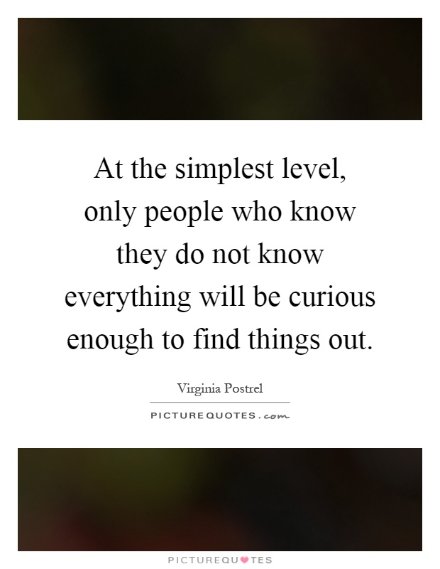 At the simplest level, only people who know they do not know everything will be curious enough to find things out Picture Quote #1