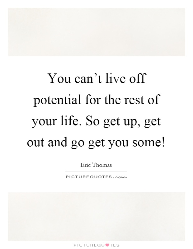 You can't live off potential for the rest of your life. So get up, get out and go get you some! Picture Quote #1