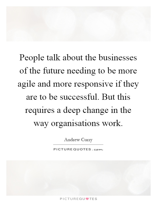 People talk about the businesses of the future needing to be more agile and more responsive if they are to be successful. But this requires a deep change in the way organisations work Picture Quote #1