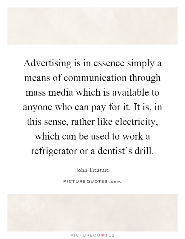 Advertising is in essence simply a means of communication through mass media which is available to anyone who can pay for it. It is, in this sense, rather like electricity, which can be used to work a refrigerator or a dentist's drill Picture Quote #1