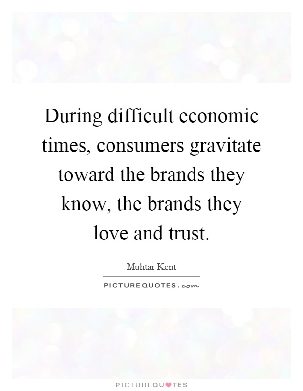 During difficult economic times, consumers gravitate toward the brands they know, the brands they love and trust Picture Quote #1
