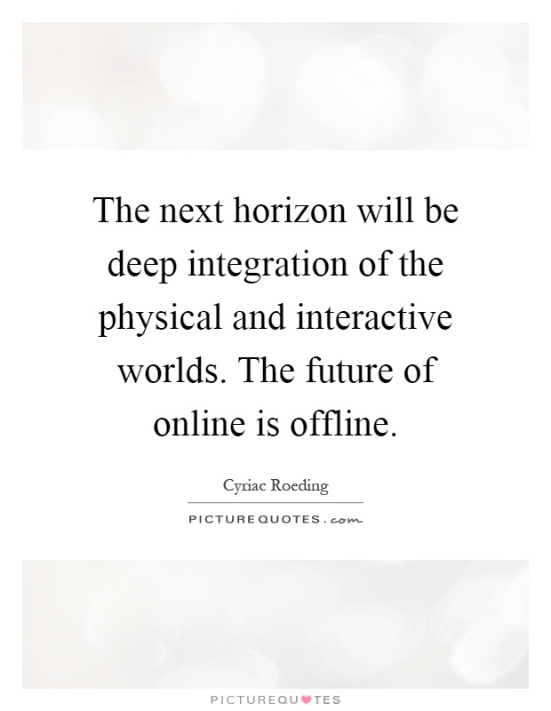 The next horizon will be deep integration of the physical and interactive worlds. The future of online is offline Picture Quote #1