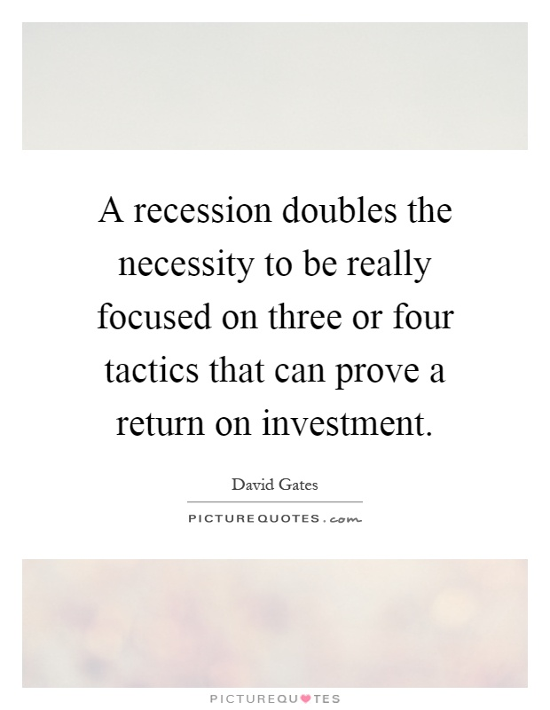 A recession doubles the necessity to be really focused on three or four tactics that can prove a return on investment Picture Quote #1