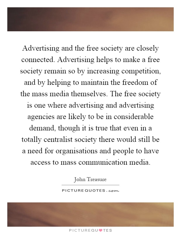 Advertising and the free society are closely connected. Advertising helps to make a free society remain so by increasing competition, and by helping to maintain the freedom of the mass media themselves. The free society is one where advertising and advertising agencies are likely to be in considerable demand, though it is true that even in a totally centralist society there would still be a need for organisations and people to have access to mass communication media Picture Quote #1