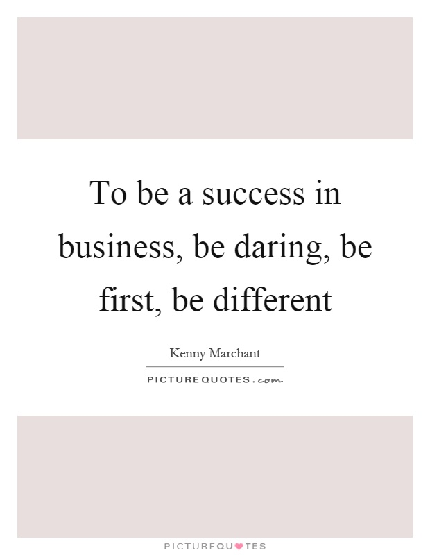 To be a success in business, be daring, be first, be different Picture Quote #1