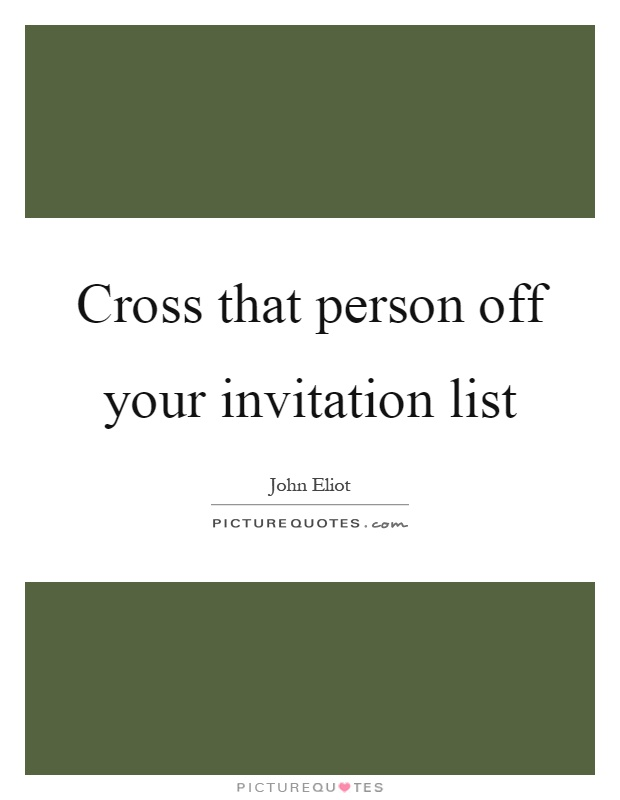 Cross that person off your invitation list Picture Quote #1