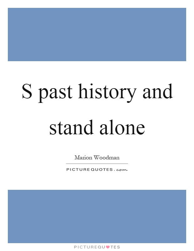 S past history and stand alone Picture Quote #1