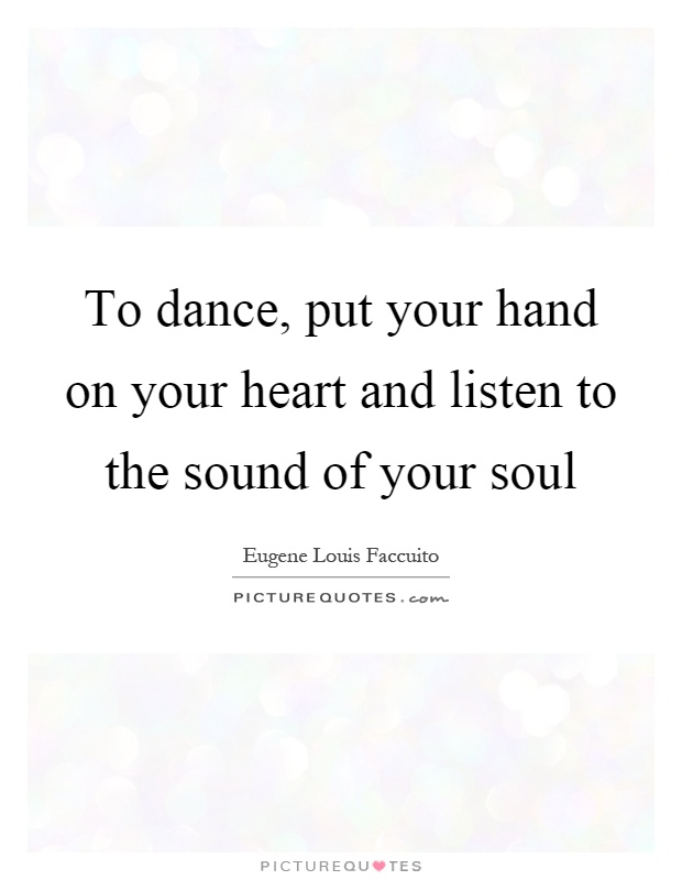 To dance, put your hand on your heart and listen to the sound of your soul Picture Quote #1