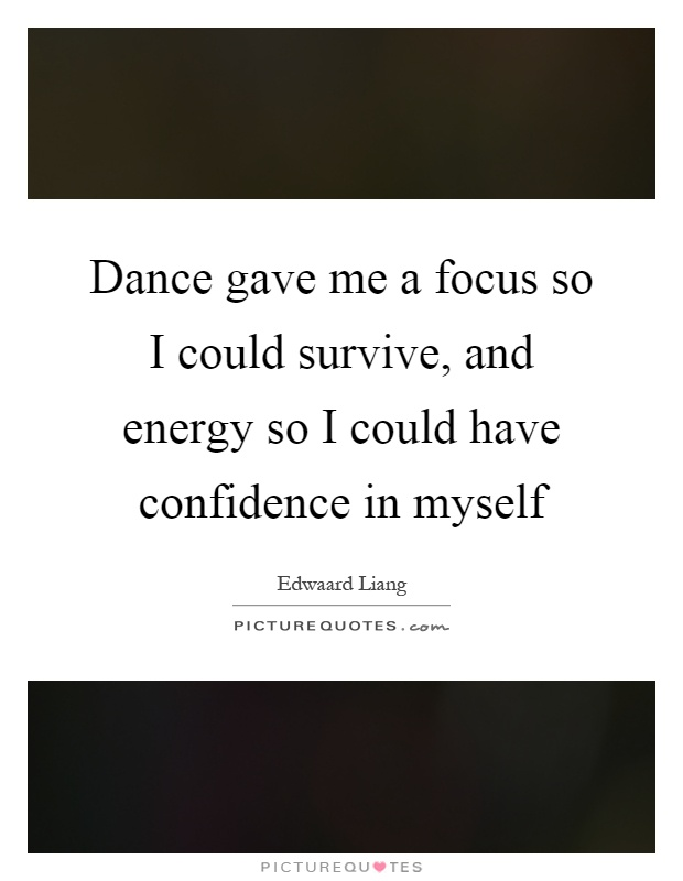 Dance gave me a focus so I could survive, and energy so I could have confidence in myself Picture Quote #1