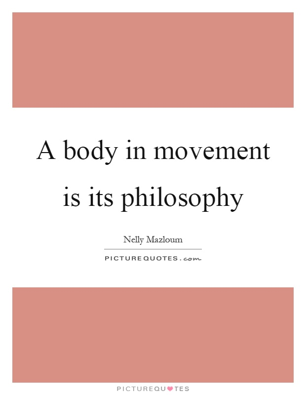 A body in movement is its philosophy Picture Quote #1