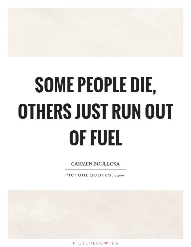 Some people die, others just run out of fuel Picture Quote #1