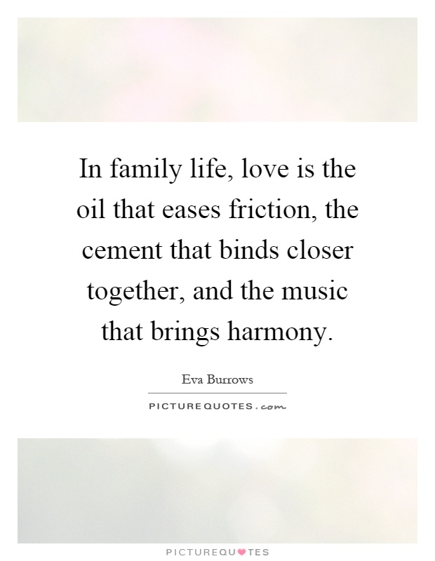 In Family Life, Love Is The Oil That Eases Friction, The Cement That Binds  Closer Together, And The Music That Brings Harmony