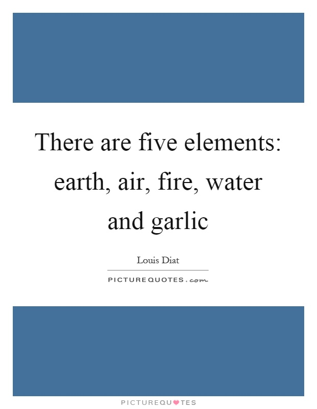 There are five elements: earth, air, fire, water and garlic Picture Quote #1