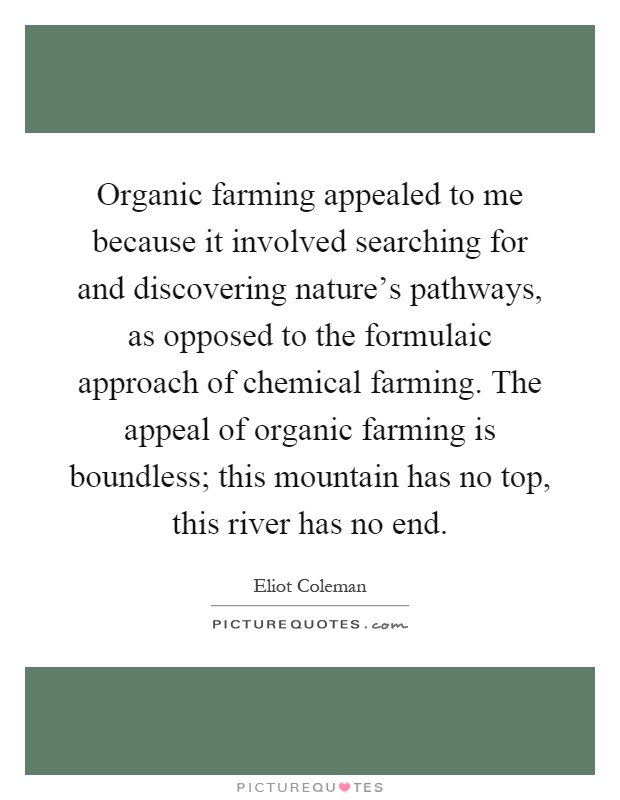 Organic farming appealed to me because it involved searching for and discovering nature's pathways, as opposed to the formulaic approach of chemical farming. The appeal of organic farming is boundless; this mountain has no top, this river has no end Picture Quote #1