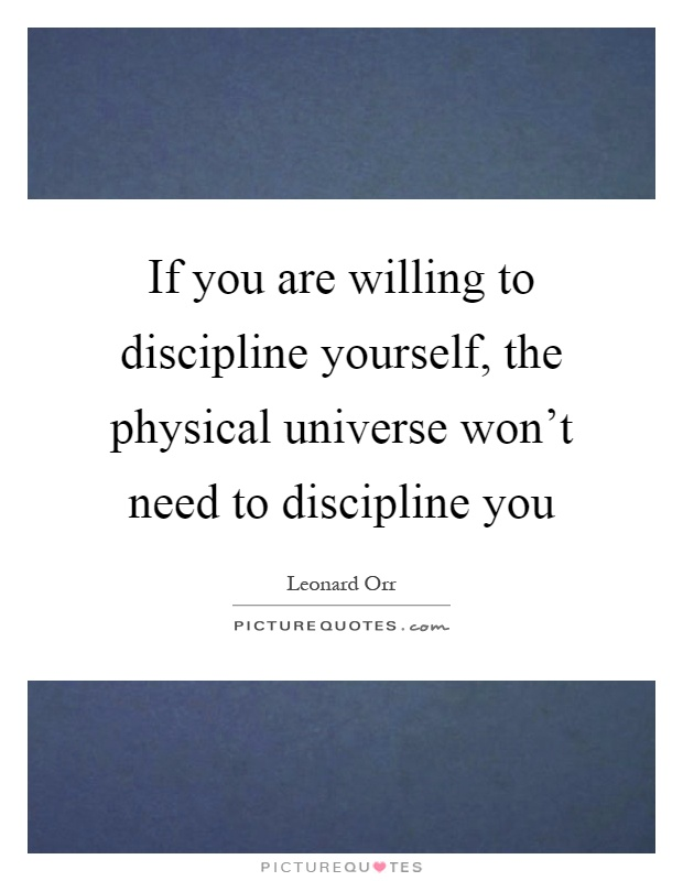 If you are willing to discipline yourself, the physical universe won't need to discipline you Picture Quote #1