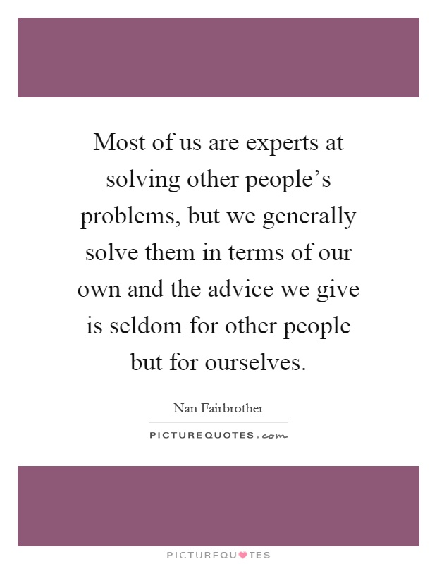 Most of us are experts at solving other people's problems, but we generally solve them in terms of our own and the advice we give is seldom for other people but for ourselves Picture Quote #1