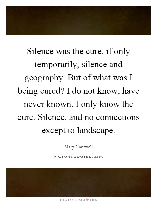 Silence was the cure, if only temporarily, silence and geography. But of what was I being cured? I do not know, have never known. I only know the cure. Silence, and no connections except to landscape Picture Quote #1