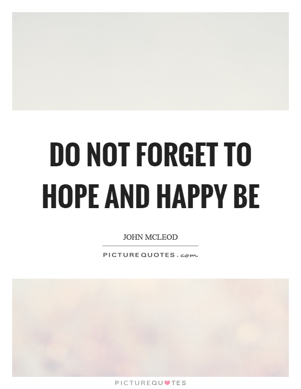 Do not forget to hope and happy be Picture Quote #1