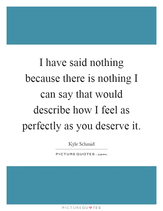 I have said nothing because there is nothing I can say that would describe how I feel as perfectly as you deserve it Picture Quote #1