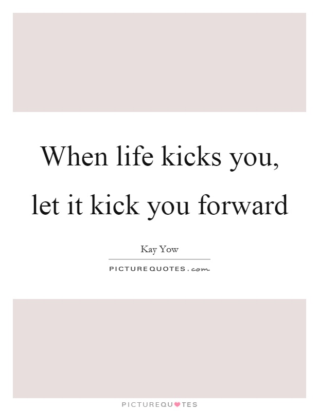 When life kicks you, let it kick you forward Picture Quote #1