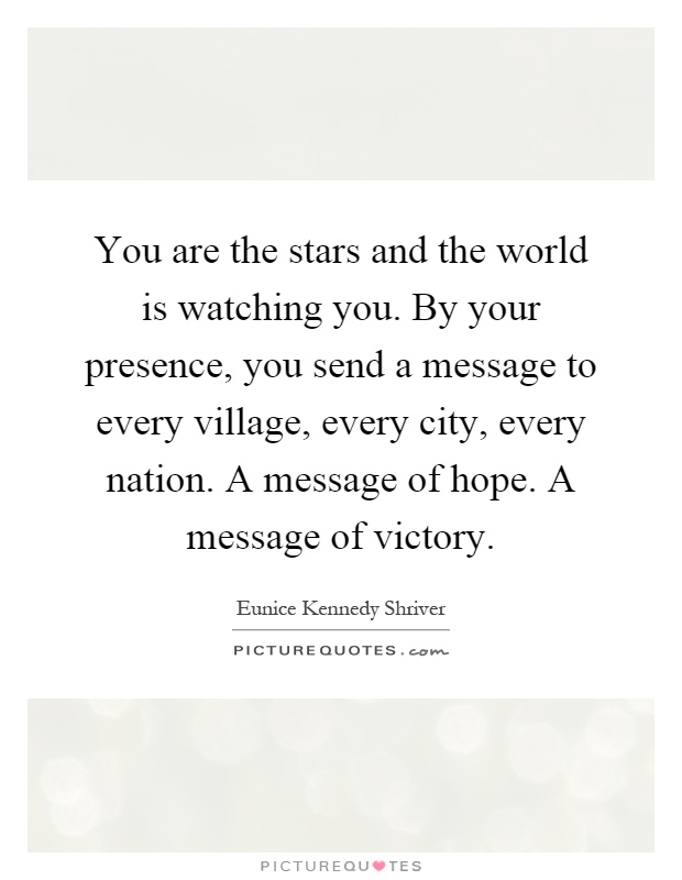 You are the stars and the world is watching you. By your presence, you send a message to every village, every city, every nation. A message of hope. A message of victory Picture Quote #1