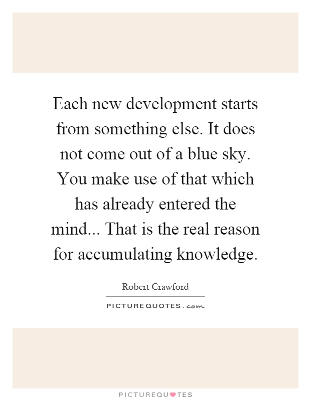 Each new development starts from something else. It does not come out of a blue sky. You make use of that which has already entered the mind... That is the real reason for accumulating knowledge Picture Quote #1