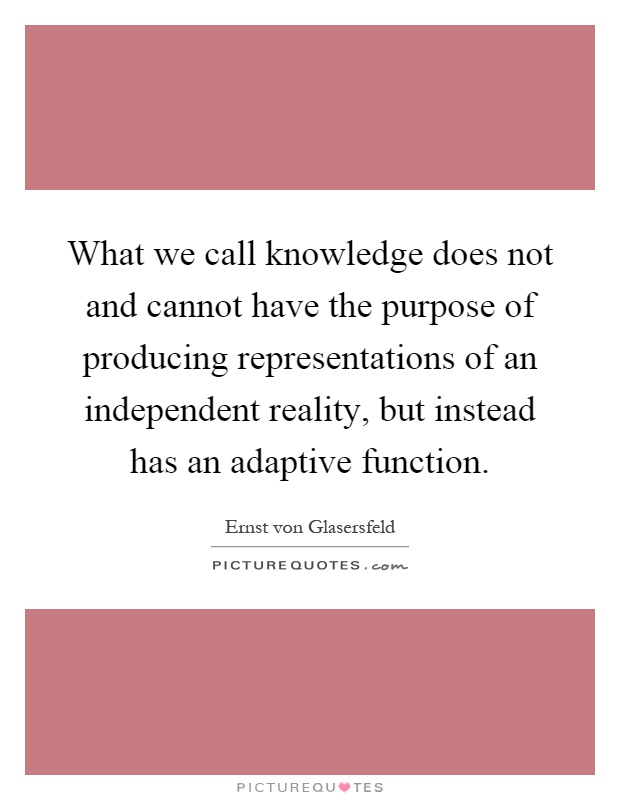 What we call knowledge does not and cannot have the purpose of producing representations of an independent reality, but instead has an adaptive function Picture Quote #1