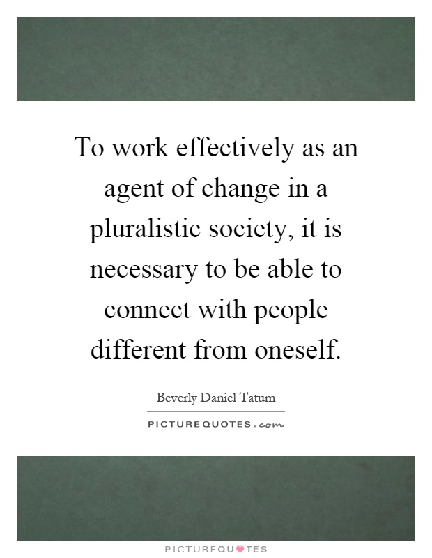 To work effectively as an agent of change in a pluralistic society, it is necessary to be able to connect with people different from oneself Picture Quote #1