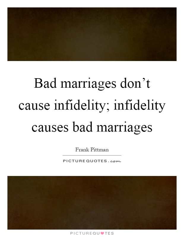 Bad marriages don't cause infidelity; infidelity causes bad marriages Picture Quote #1