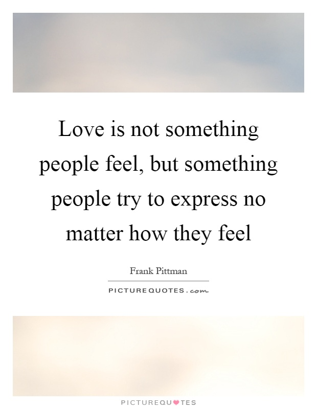 Love is not something people feel, but something people try to express no matter how they feel Picture Quote #1
