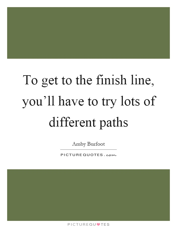 To get to the finish line, you'll have to try lots of different paths Picture Quote #1