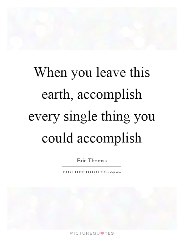 When you leave this earth, accomplish every single thing you could accomplish Picture Quote #1